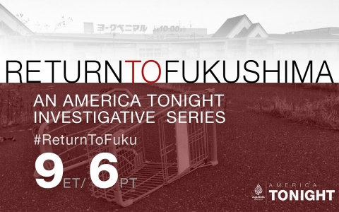 Return to Fukushima: An America Tonight Investigative Series